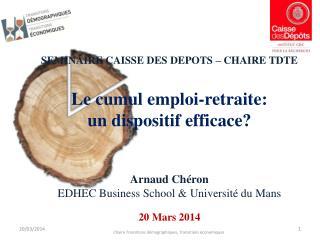 SEMINAIRE CAISSE DES DEPOTS – CHAIRE TDTE Le cumul emploi-retraite:  un dispositif efficace? Arnaud  Chéron EDHEC Busin