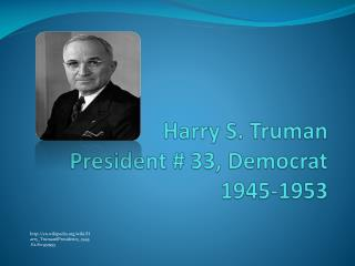Harry S. Truman  President # 33, Democrat  1945-1953