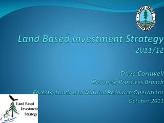 Land Based Investment Strategy 2011/12 Dave Cornwel l Resource Practices Branch  Forests, Lands and Natural Resource Op