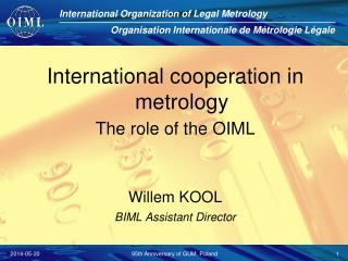 International cooperation in metrology The role of the OIML Willem KOOL BIML Assistant Director