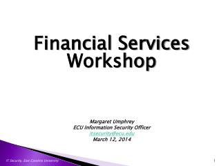 Financial Services Workshop Margaret  Umphrey ECU Information Security Officer itsecurity@ecu.edu March 12, 2014