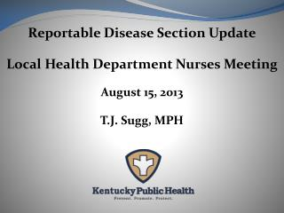 Reportable Disease Section Update Local Health Department Nurses Meeting August 15, 2013 T.J. Sugg, MPH