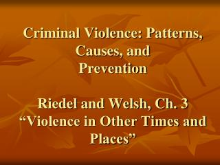 Criminal Violence: Patterns, Causes, and  Prevention Riedel and Welsh, Ch. 3 �Violence in Other Times and Places�