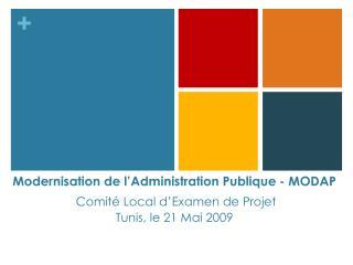 Modernisation de l'Administration Publique- MODAP  Comité Local d'Examen de Projet Tunis, le 21 Mai 2009