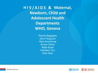 HIV/AIDS &  Maternal , Newborn, Child and Adolescent Health Departments WHO, Geneva Rachel Baggaley Jane Ferguson Alice