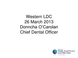 Western LDC 26 March 2013 Donncha O'Carolan Chief Dental Officer