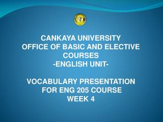 CANKAYA UNIVERSITY OFFICE OF BASIC AND ELECTIVE COURSES  -ENGLISH UNIT- VOCABULARY PRESENTATION  FOR ENG 205 COURSE WEE