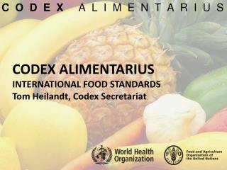 CODEX ALIMENTARIUS INTERNATIONAL  FOOD STANDARDS Tom  Heilandt , Codex Secretariat