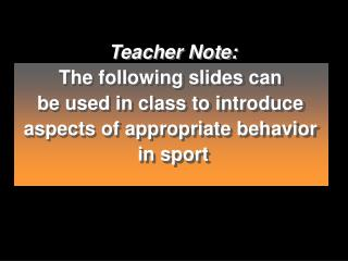 teacher note: the following slides can  be used in class to introduce  aspects of appropriate behavior  in sport