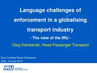Language challenges of enforcement in a  globalising  transport industry  - The view of the IRU - Oleg Kamberski, Head