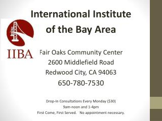 International  Institute  of the Bay  Area Fair Oaks Community Center 2600 Middlefield Road Redwood City, CA 94063 650-