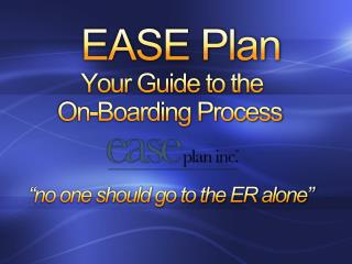 "EASE Plan          Your Guide to the       On-Boarding Process ""no one should go to the ER alone"""