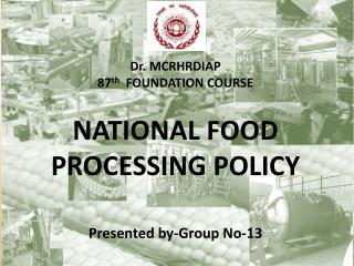 Dr . MCRHRDIAP 87 th   FOUNDATION COURSE NATIONAL  FOOD PROCESSING POLICY Presented  by-Group No-13