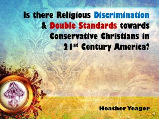Is there Religious  Discrimination  &  Double Standards  towards Conservative Christians in  21 st Century America?