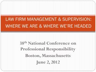 LAW FIRM MANAGEMENT & SUPERVISION:  WHERE WE ARE & WHERE WE'RE HEADED