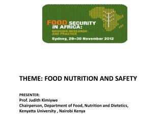THEME: FOOD  NUTRITION AND  SAFETY PRESENTER:   Prof. Judith  Kimiywe Chairperson, Department of Food, Nutrition and Di