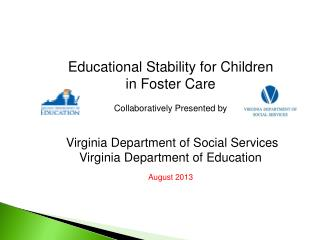 Educational Stability for Children in Foster Care Collaboratively Presented by  Virginia Department of Social Services