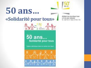 50 ans…  « Solidarité  pour tous »