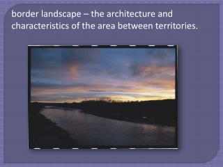 border landscape – the architecture and characteristics of the area between territories.