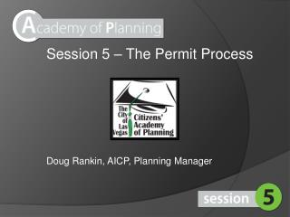 Session 5 – The Permit Process Doug Rankin, AICP, Planning Manager