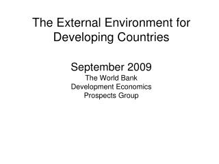 The External Environment for Developing Countries September 2009 The World Bank Development Economics Prospects Group