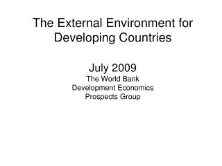 The External Environment for Developing Countries July 2009 The World Bank Development Economics Prospects Group