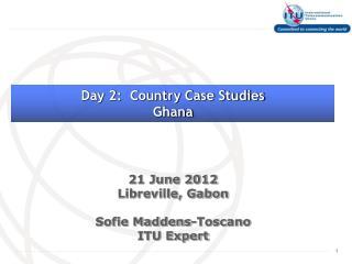 21 June 2012 Libreville, Gabon Sofie Maddens-Toscano ITU Expert