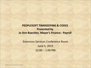 PEOPLESOFT TIMEKEEPING & CODES Presented by  Jo Ann Buechler, Mayor's Finance - Payroll
