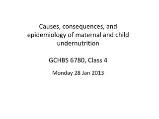 Causes, consequences, and epidemiology of maternal and child  u ndernutrition GCHBS 6780, Class 4 Monday 28 Jan 2013