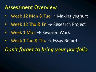 Assessment Overview Week 12 Mon & Tue  ? Making yoghurt Week 12 Thu &  Fri  ? Research Project Week 1  Mon  ? Revision