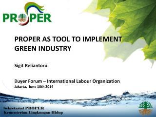 PROPER AS TOOL TO IMPLEMENT GREEN  INDUSTRY Sigit Reliantoro B uyer Forum – International Labour Organization Jakarta,