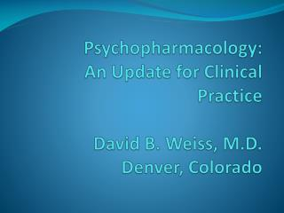 Psychopharmacology: An Update for Clinical Practice David B. Weiss, M.D. Denver, Colorado