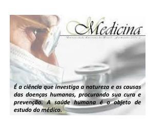 É a ciência que investiga a natureza e as causas das doenças humanas, procurando sua cura e prevenção. A saúde humana é