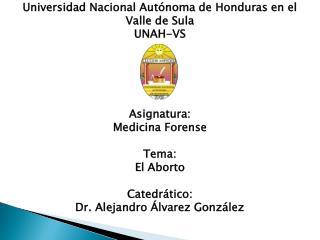 Universidad Nacional Aut�noma de Honduras en el  Valle de Sula UNAH-VS Asignatura: Medicina Forense Tema: El Aborto Cat