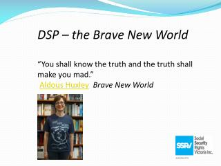 "DSP – the Brave New World ""You shall know the truth and the truth shall make you mad.""  Aldous Huxley Brave New World"
