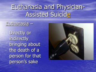 Euthanasia and Physician-Assisted Suicid e