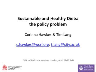 Sustainable and Healthy Diets: the policy problem Corinna Hawkes & Tim Lang c.hawkes@wcrf.org ;  t.lang@city.ac.uk