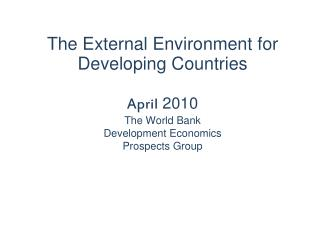 The External Environment for Developing Countries April  2010 The World Bank Development Economics Prospects Group
