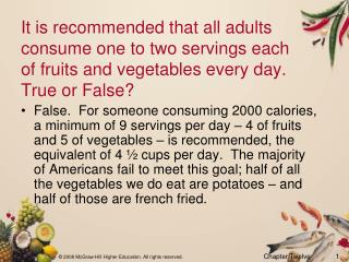 It is recommended that all adults consume one to two servings each of fruits and vegetables every day.  True or False?