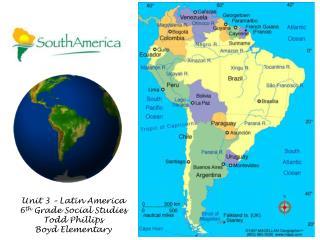 Unit 3 – Latin America 6 th  Grade Social Studies Todd Phillips Boyd Elementary