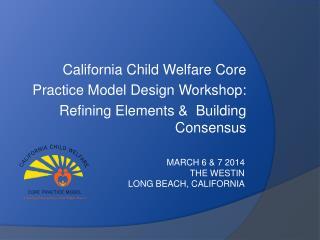 California Child Welfare Core Practice Model Design Workshop: Refining Elements &   Building Consensus