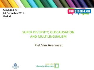 SUPER DIVERSITY, GLOCALISATION AND MULTILINGUALISM Piet Van  Avermaet