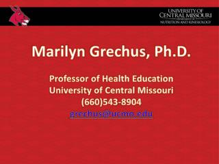 Marilyn  Grechus , Ph.D. Professor of Health Education University of Central Missouri (660)543-8904 grechus@ucmo.edu
