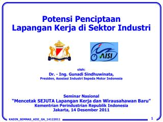 Potensi Penciptaan Lapangan Kerja di Sektor Industri oleh : Dr. - Ing. Gunadi  Sindhuwinata , Presiden ,  Asosiasi Indu