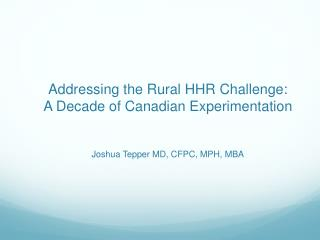 Addressing the Rural HHR Challenge:  A Decade of Canadian Experimentation Joshua Tepper MD, CFPC, MPH, MBA