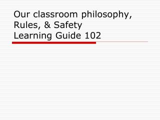 Our classroom philosophy, Rules, & Safety  Learning Guide 102