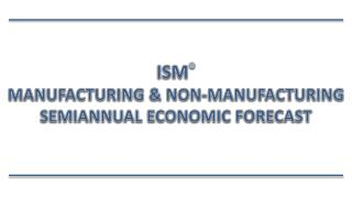 ISM ® Manufacturing & Non-Manufacturing Semiannual Economic Forecast