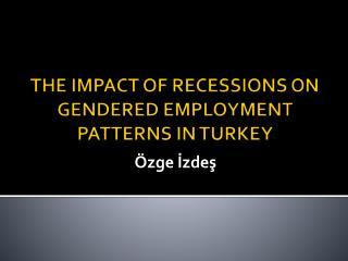 THE IMPACT OF RECESSIONS ON GENDERED EMPLOYMENT PATTERNS IN TURKEY
