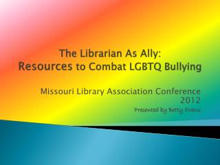 The Librarian As Ally:  Resources  to Combat LGBTQ Bullying