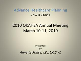 Advance Healthcare Planning Law & Ethics 2010 OKAHSA Annual Meeting March 10-11, 2010 Presented  by Annette Prince, J.D